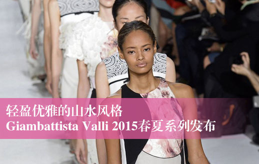 Giambattista Valli 2015春夏系列:轻盈优雅的山水风格