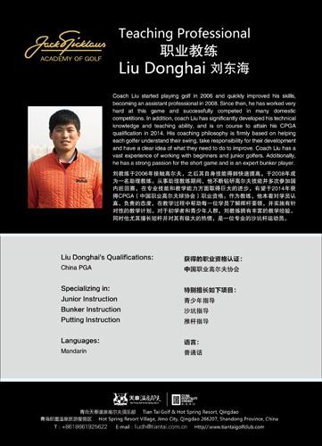 教练简介 刘东海2006年接触高尔夫之后自身技能得到快速提高,于2008年成为一名助理教练。从事助理教练期间,他不断钻研高尔夫技能并多次参加国内巡回赛,在专业技能和教学能力方面取得巨大的进步,有望于2014年获得CPGA(中国职业高尔夫球协会)职业资格。作为教练,他本着对学员认真、负责的态度,在教学过程中帮助每一位学员了解挥杆要领,并实施有针对性的教学计划。对于初学者和青年人群,刘教练拥有丰富的教学经验。同时他尤其擅长短杆并对其有极大的热情,是一位专业的沙坑杆运动员。 获得的职业资格认证: 中国职业高尔